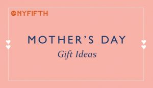 Gifts for Mom for Mothers Day 2019 from NYFifth